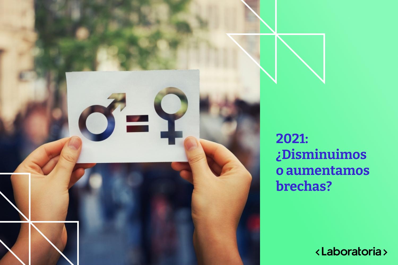2021: ¿Disminuimos o aumentamos brechas?